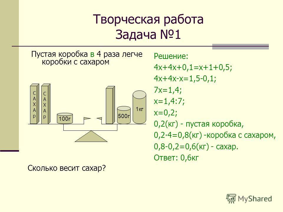 Творческая работа Задача 1 Пустая коробка в 4 раза легче коробки с сахаром Решение: 4 х+4 х+0,1=х+1+0,5; 4 х+4 х-х=1,5-0,1; 7 х=1,4; х=1,4:7; х=0,2; 0,2(кг) - пустая коробка, 0,24=0,8(кг) -коробка с сахаром, 0,8-0,2=0,6(кг) - сахар. Ответ: 0,6 кг САХ