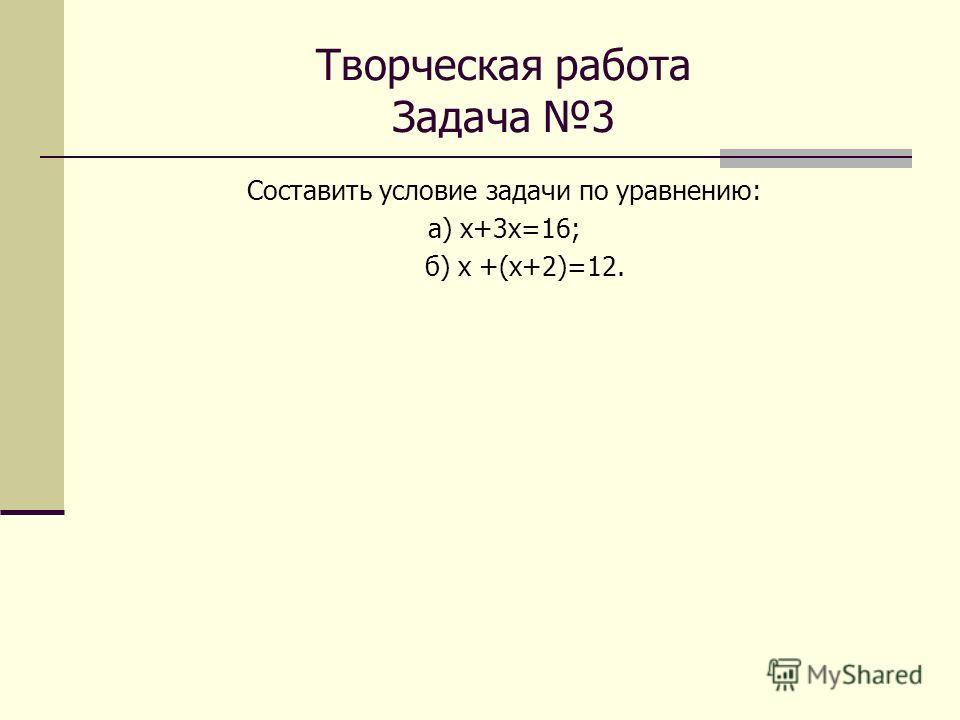 Творческая работа Задача 3 Составить условие задачи по уравнению: а) х+3 х=16; б) х +(х+2)=12.