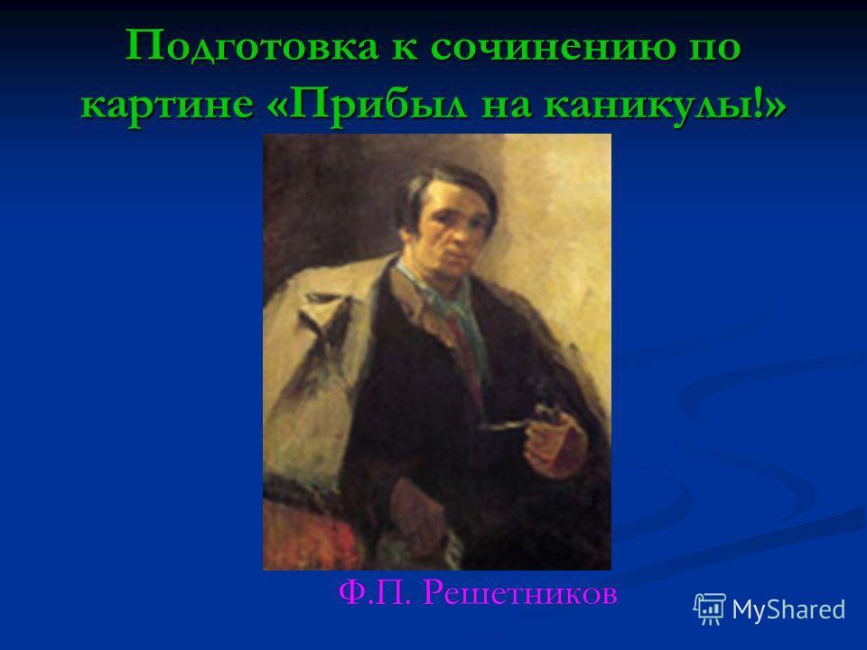 Подготовка к сочинению по картине «Прибыл на каникулы!» Ф.П. Решетников
