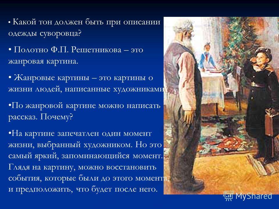Какой тон должен быть при описании одежды суворовца? Полотно Ф.П. Решетникова – это жанровая картина. Жанровые картины – это картины о жизни людей, написанные художниками По жанровой картине можно написать рассказ. Почему? На картине запечатлен один