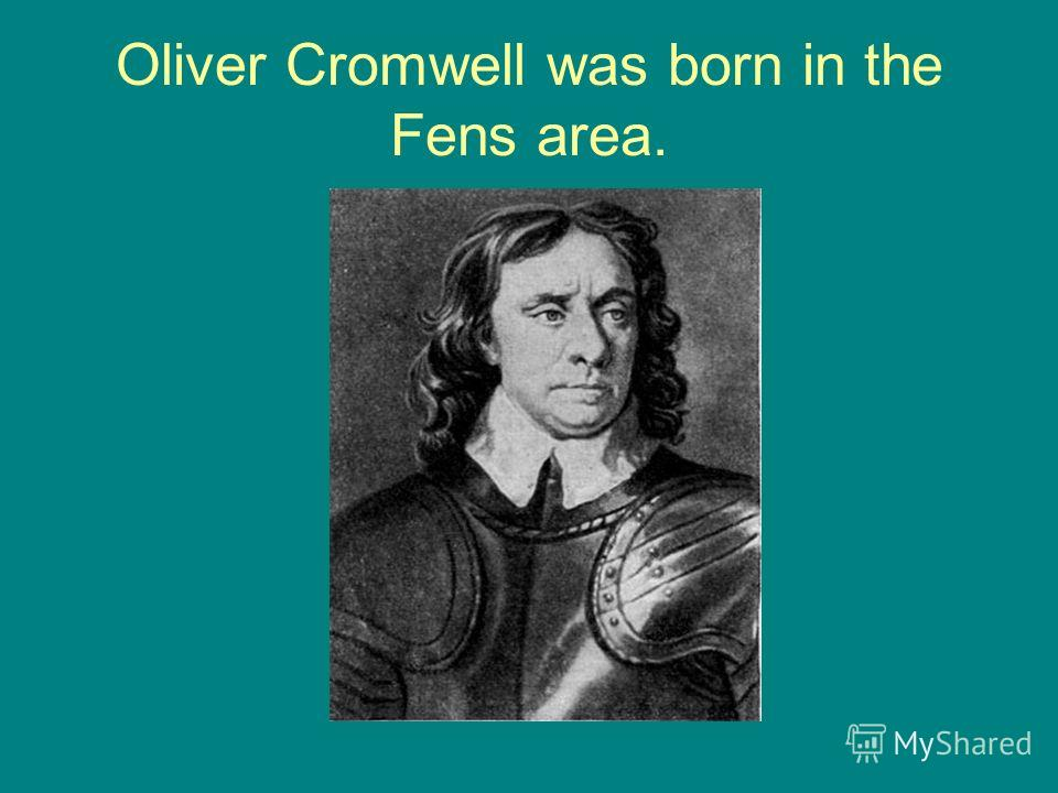 Oliver Cromwell was born in the Fens area.