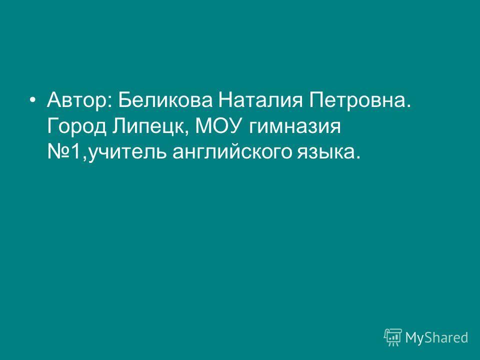 Автор: Беликова Наталия Петровна. Город Липецк, МОУ гимназия 1,учитель английского языка.