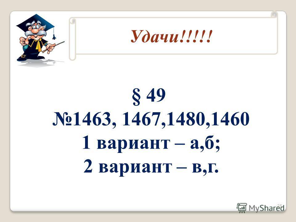 Домашнее задание § 49 1463, 1467,1480,1460 1 вариант – а,б; 2 вариант – в,г. Удачи!!!!! 25