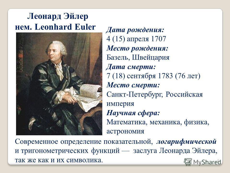 Леонард Эйлер нем. Leonhard Euler Дата рождения: 4 (15) апреля 1707 Место рождения: Базель, Швейцария Дата смерти: 7 (18) сентября 1783 (76 лет) Место смерти: Санкт-Петербург, Российская империя Научная сфера: Математика, механика, физика, астрономия