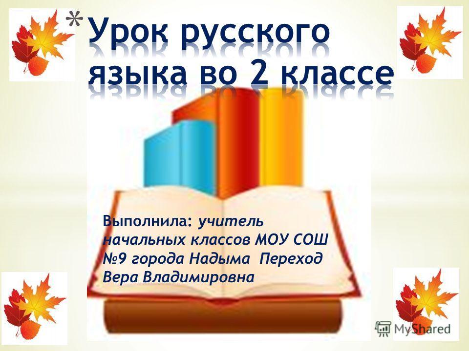 Выполнила: учитель начальных классов МОУ СОШ 9 города Надыма Переход Вера Владимировна