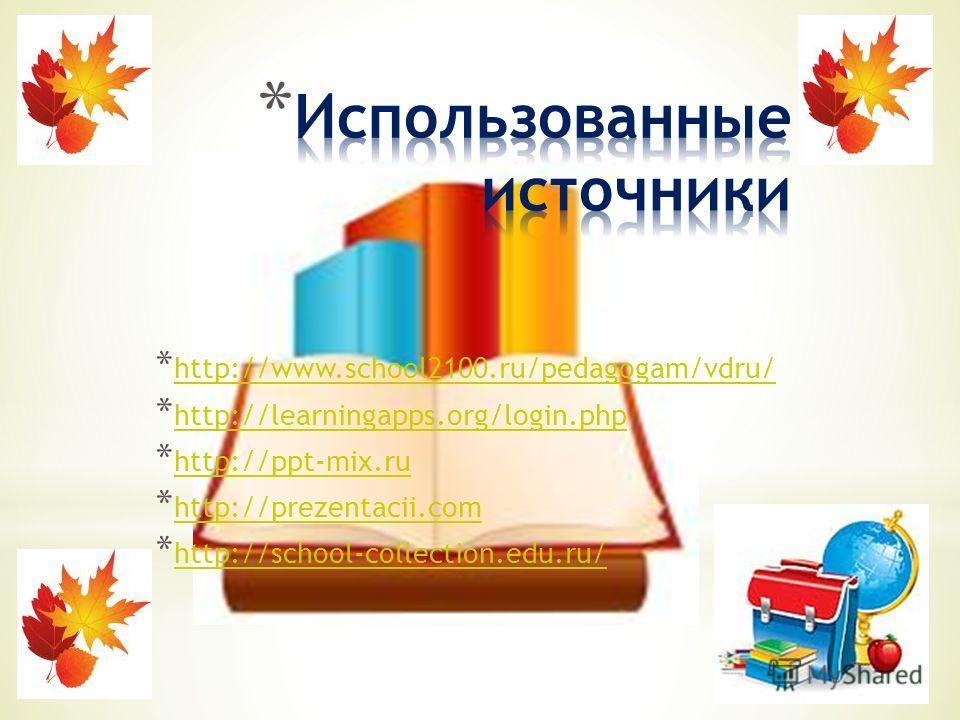 * http://www.school2100.ru/pedagogam/vdru/ http://www.school2100.ru/pedagogam/vdru/ * http://learningapps.org/login.php http://learningapps.org/login.php * http://ppt-mix.ru http://ppt-mix.ru * http://prezentacii.com http://prezentacii.com * http://s