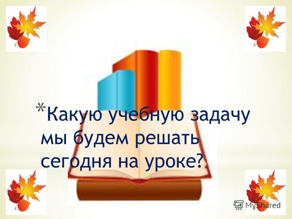 * Какую учебную задачу мы будем решать сегодня на уроке?