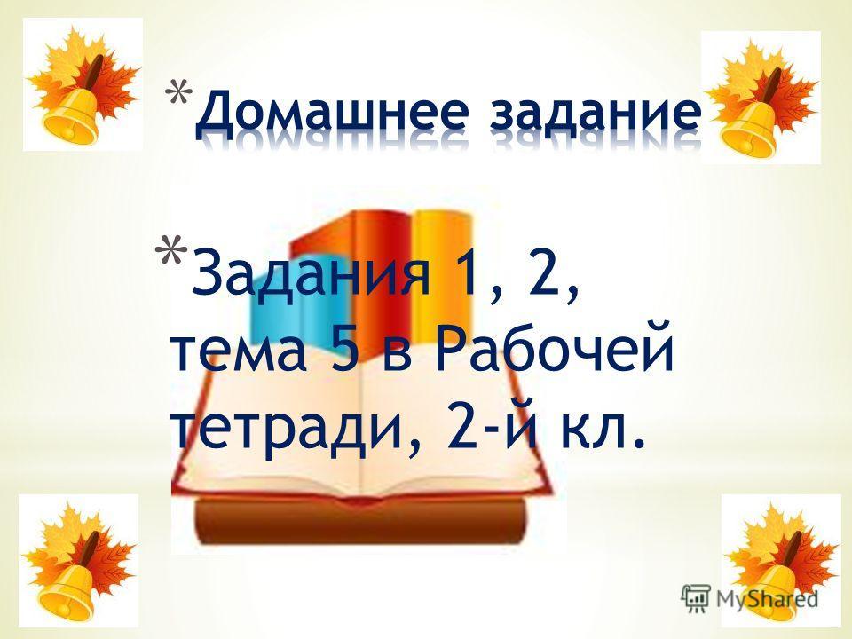 * Задания 1, 2, тема 5 в Рабочей тетради, 2-й кл.