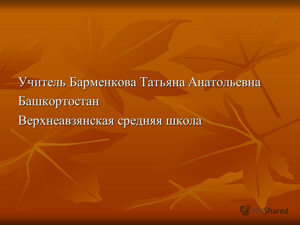 Учитель Барменкова Татьяна Анатольевна Башкортостан Верхнеавзянская средняя школа