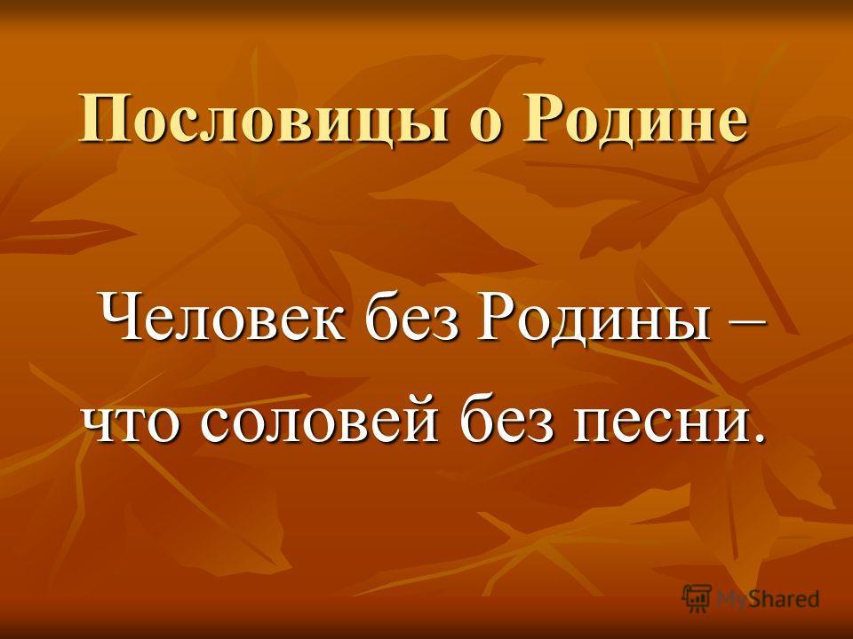 Пословицы о Родине Человек без Родины – Человек без Родины – что соловей без песни.