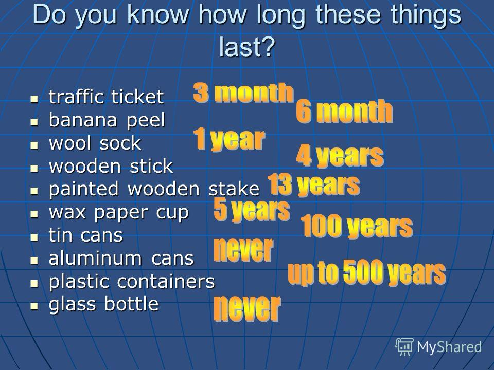 Do you know how long these things last? traffic ticket traffic ticket banana peel banana peel wool sock wool sock wooden stick wooden stick painted wooden stake painted wooden stake wax paper cup wax paper cup tin cans tin cans aluminum cans aluminum