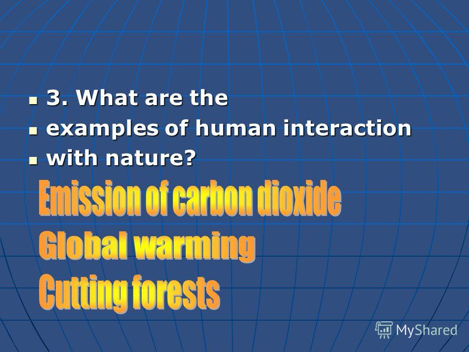 3. What are the 3. What are the examples of human interaction examples of human interaction with nature? with nature?