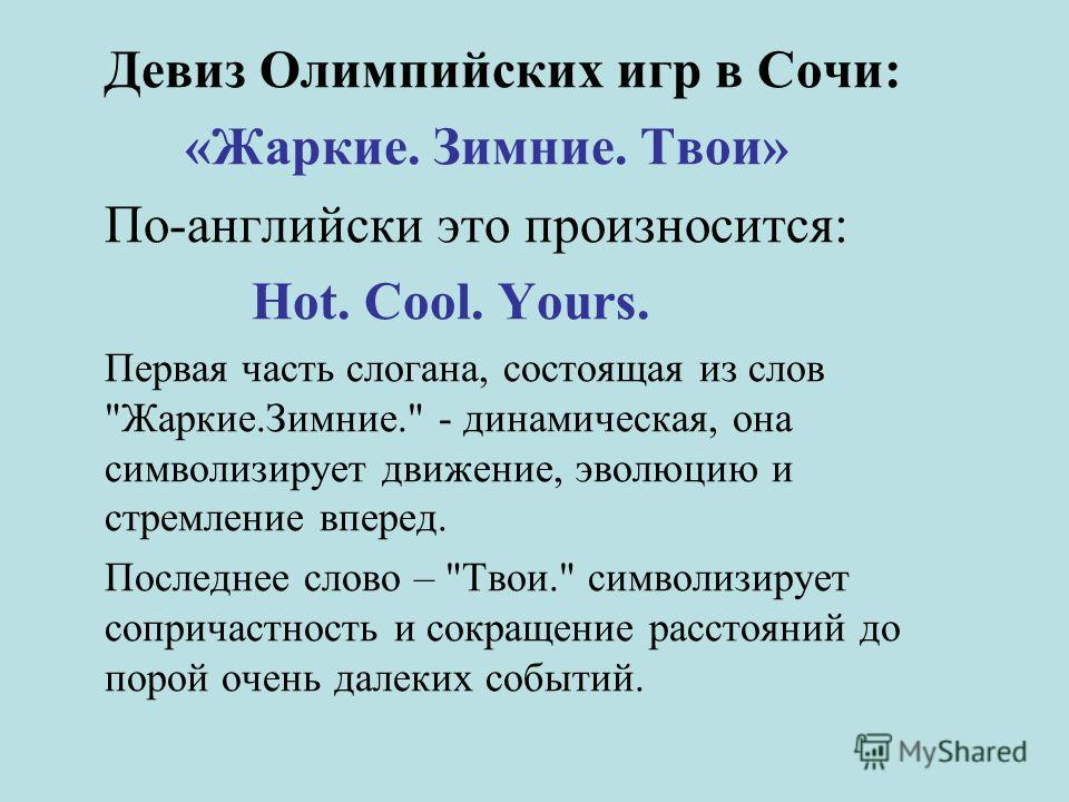 Девиз Олимпийских игр в Сочи: «Жаркие. Зимние. Твои» По-английски это произносится: Hot. Cool. Yours. Первая часть слогана, состоящая из слов