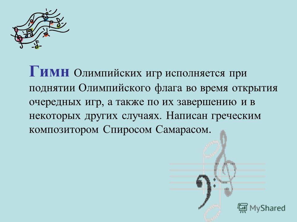 Гимн Олимпийских игр исполняется при поднятии Олимпийского флага во время открытия очередных игр, а также по их завершению и в некоторых других случаях. Написан греческим композитором Спиросом Самарасом.