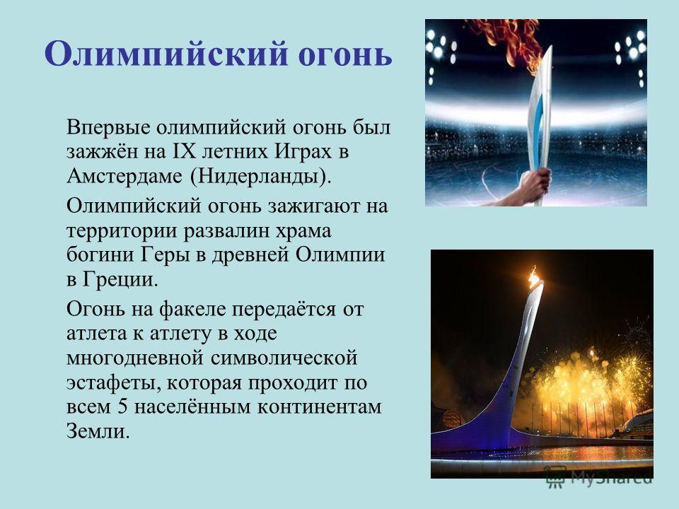 Олимпийский огонь Впервые олимпийский огонь был зажжён на IX летних Играх в Амстердаме (Нидерланды). Олимпийский огонь зажигают на территории развалин храма богини Геры в древней Олимпии в Греции. Огонь на факеле передаётся от атлета к атлету в ходе
