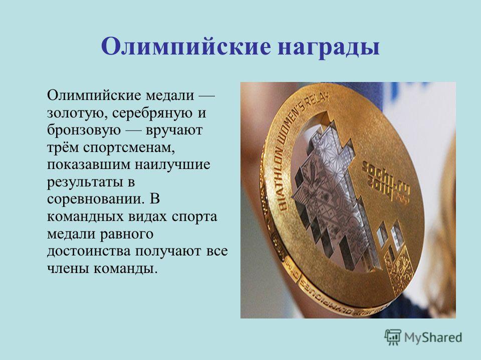 Олимпийские награды Олимпийские медали золотую, серебряную и бронзовую вручают трём спортсменам, показавшим наилучшие результаты в соревновании. В командных видах спорта медали равного достоинства получают все члены команды.
