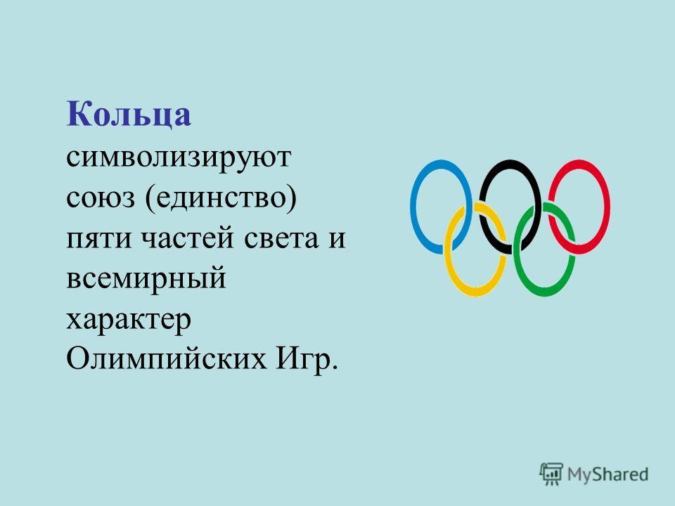 Кольца символизируют союз (единство) пяти частей света и всемирный характер Олимпийских Игр.