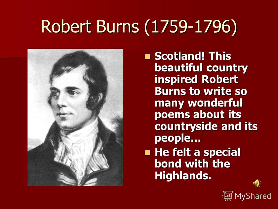 Robert Burns (1759-1796) Scotland! This beautiful country inspired Robert Burns to write so many wonderful poems about its countryside and its people… Scotland! This beautiful country inspired Robert Burns to write so many wonderful poems about its c