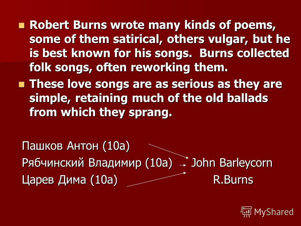 Robert Burns wrote many kinds of poems, some of them satirical, others vulgar, but he is best known for his songs. Burns collected folk songs, often reworking them. Robert Burns wrote many kinds of poems, some of them satirical, others vulgar, but he