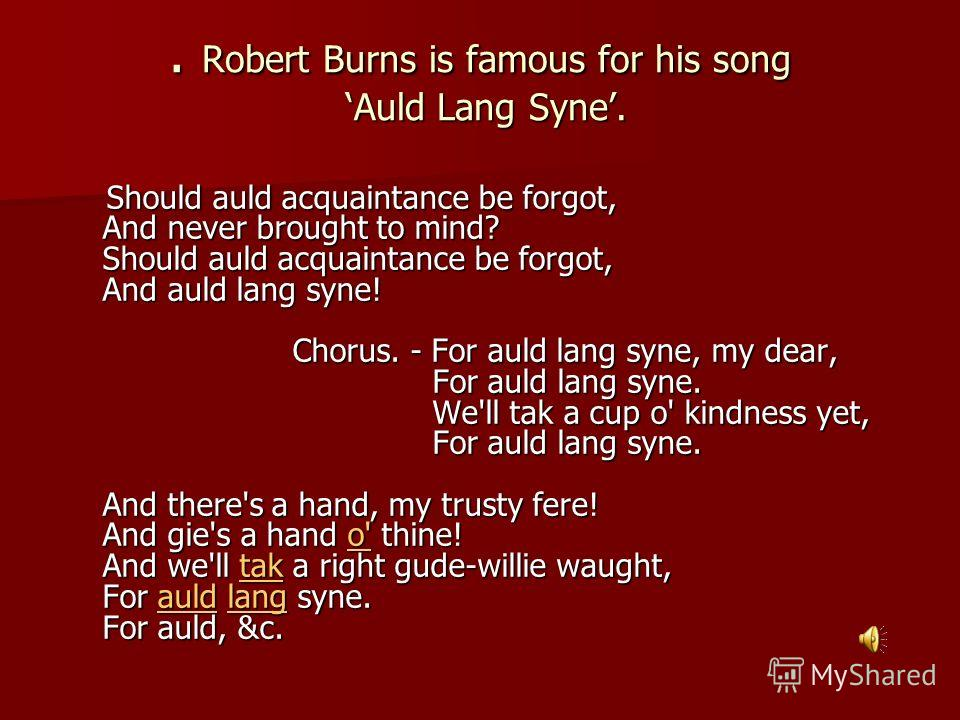. Robert Burns is famous for his song Auld Lang Syne. Should auld acquaintance be forgot, And never brought to mind? Should auld acquaintance be forgot, And auld lang syne! Chorus. - For auld lang syne, my dear, For auld lang syne. We'll tak a cup o'