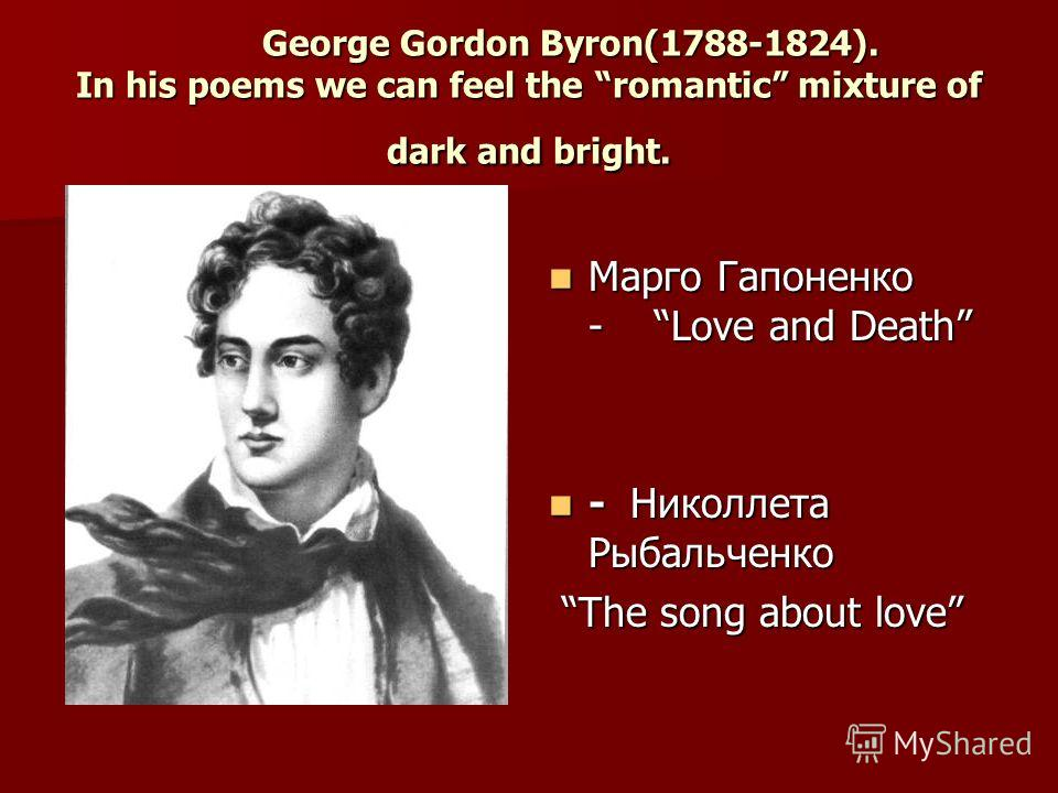 George Gordon Byron(1788-1824). In his poems we can feel the romantic mixture of dark and bright. George Gordon Byron(1788-1824). In his poems we can feel the romantic mixture of dark and bright. Марго Гапоненко - Love and Death Марго Гапоненко - Lov