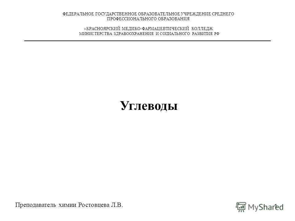 1 ФЕДЕРАЛЬНОЕ ГОСУДАРСТВЕННОЕ ОБРАЗОВАТЕЛЬНОЕ УЧРЕЖДЕНИЕ СРЕДНЕГО ПРОФЕССИОНАЛЬНОГО ОБРАЗОВАНИЯ «КРАСНОЯРСКИЙ МЕДИКО-ФАРМАЦЕВТИЧЕСКИЙ КОЛЛЕДЖ МИНИСТЕРСТВА ЗДРАВООХРАНЕНИЯ И СОЦИАЛЬНОГО РАЗВИТИЯ РФ Преподаватель химии Ростовцева Л.В. Углеводы