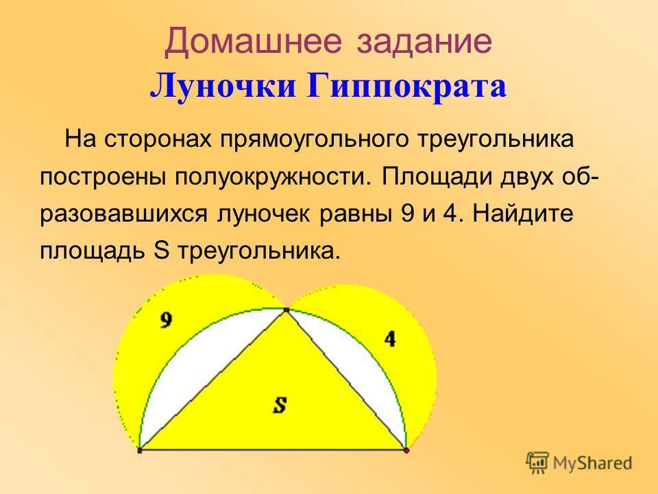 Домашнее задание Луночки Гиппократа На сторонах прямоугольного треугольника построены полуокружности. Площади двух образовавшихся луночек равны 9 и 4. Найдите площадь S треугольника.