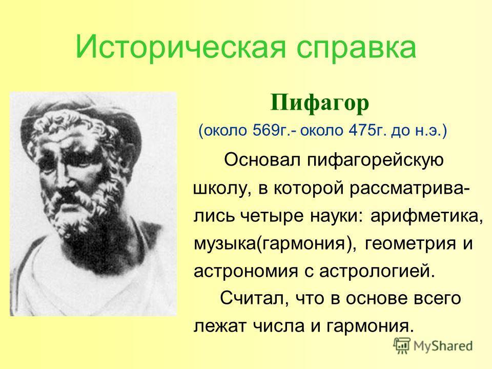 Историческая справка Пифагор (около 569 г.- около 475 г. до н.э.) Основал пифагорейскую школу, в которой рассматривались четыре науки: арифметика, музыка(гармония), геометрия и астрономия с астрологией. Считал, что в основе всего лежат числа и гармон