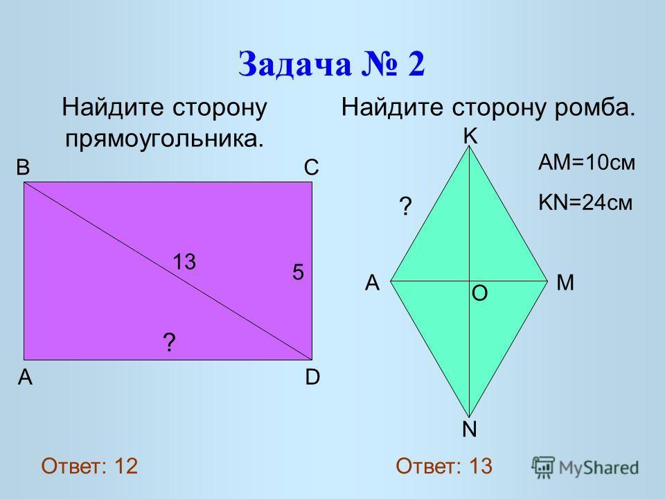 Задача 2 Найдите сторону прямоугольника. Найдите сторону ромба. 13 5 ? A D B C O K A M N ? AM=10 см KN=24 см Ответ: 12 Ответ: 13