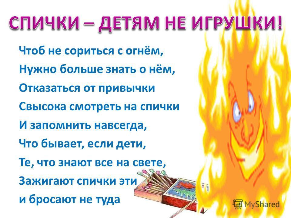 Чтоб не сориться с огнём, Нужно больше знать о нём, Отказаться от привычки Свысока смотреть на спички И запомнить навсегда, Что бывает, если дети, Те, что знают все на свете, Зажигают спички эти и бросают не туда