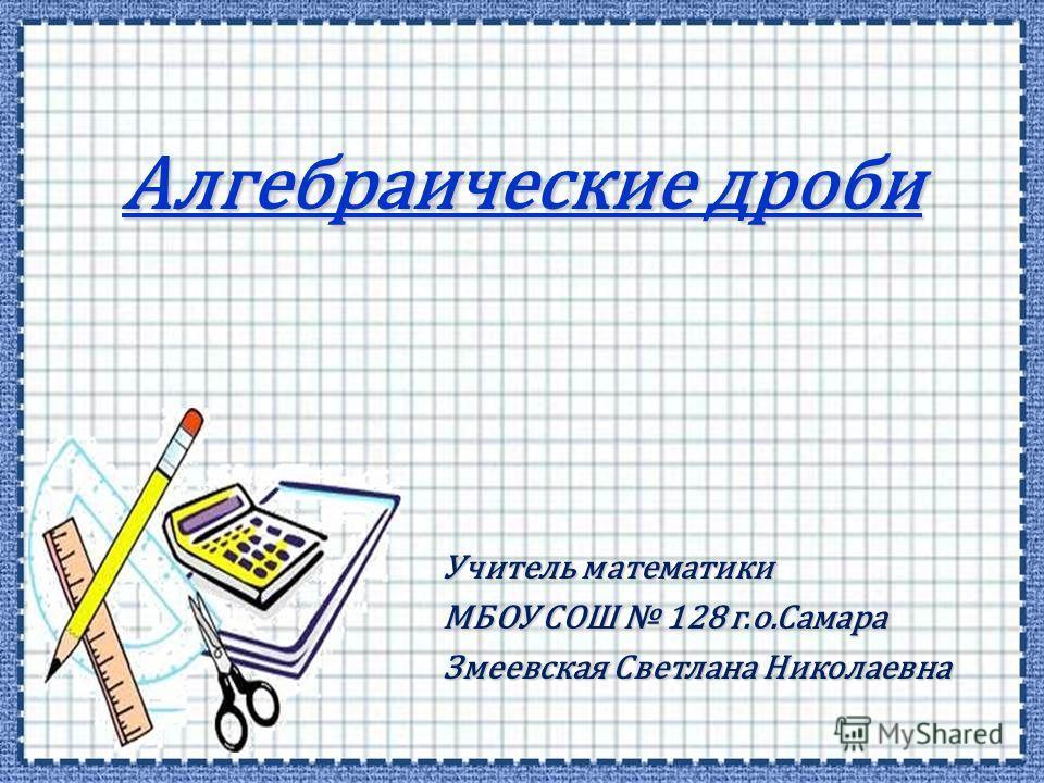 Алгебраические дроби Учитель математики МБОУ СОШ 128 г.о.Самара Змеевская Светлана Николаевна