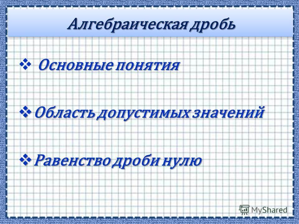 Алгебраическая дробь Основные понятия Область допустимых значений Область допустимых значений Равенство дроби нулю Равенство дроби нулю