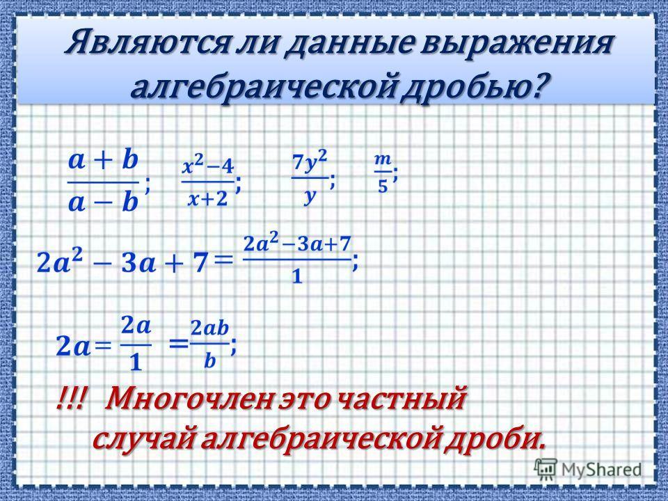 Являются ли данные выражения алгебраической дробью? !!! Многочлен это частный случай алгебраической дроби. случай алгебраической дроби.