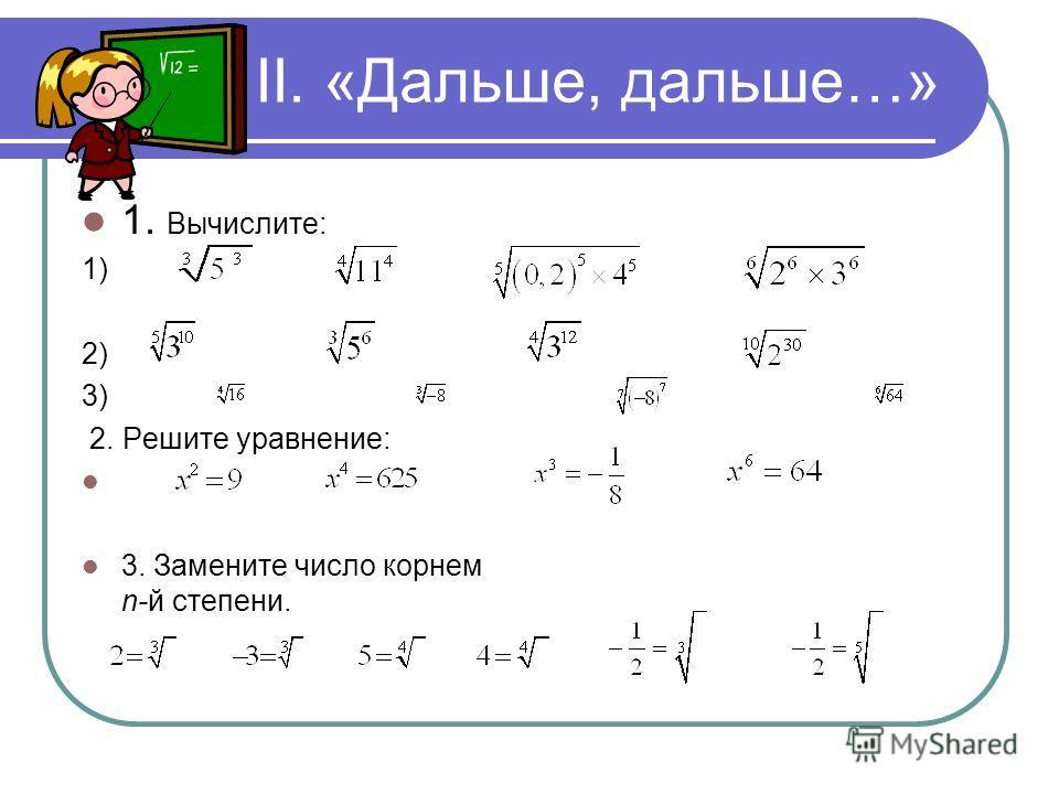 II. «Дальше, дальше…» 1. Вычислите: 1) 2) 3) 2. Решите уравнение: 3. Замените число корнем n-й степени.