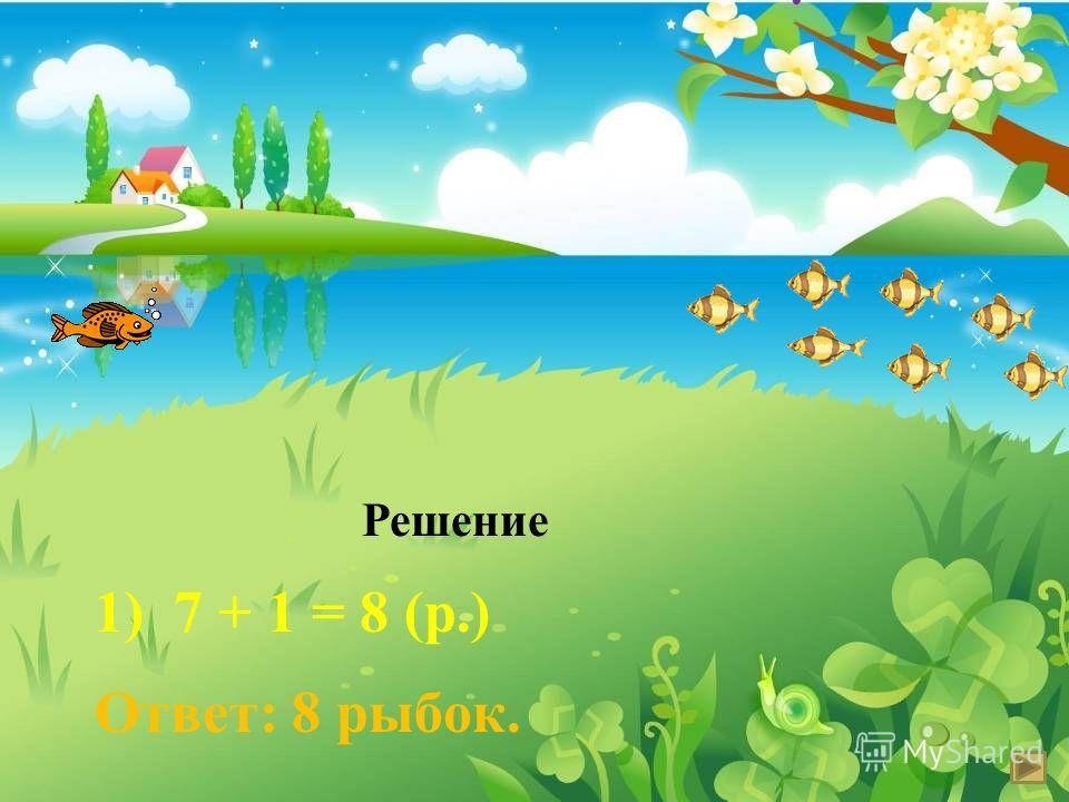 1 б.р. 7 м.р. ? -7 р. -1 р. ? Решение 1) 7 + 1 = 8 (р.) Ответ: 8 рыбок. б. м.