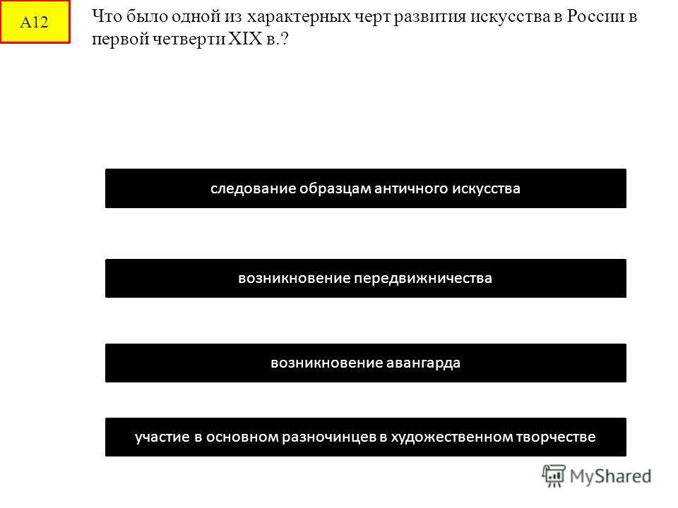 А12 Что было одной из характерных черт развития искусства в России в первой четверти XIX в.? следование образцам античного искусства возникновение передвижничества возникновение авангарда участие в основном разночинцев в художественном творчестве