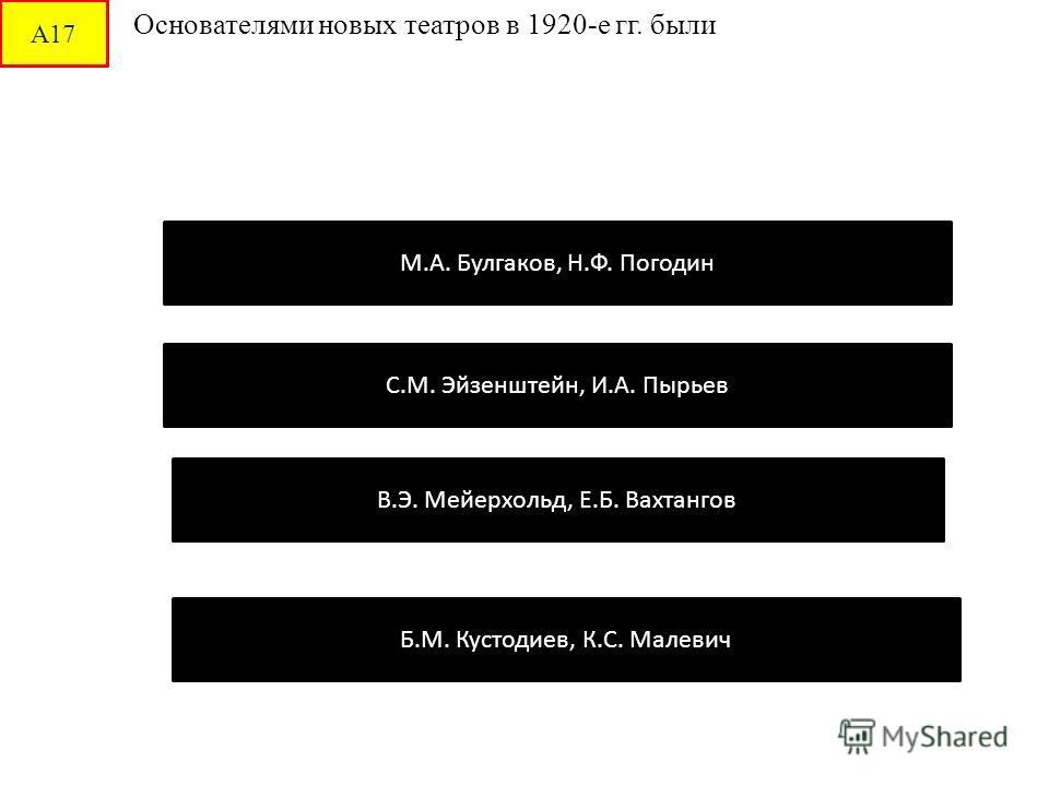А17 Основателями новых театров в 1920-е гг. были В.Э. Мейерхольд, Е.Б. Вахтангов С.М. Эйзенштейн, И.А. Пырьев М.А. Булгаков, Н.Ф. Погодин Б.М. Кустодиев, К.С. Малевич