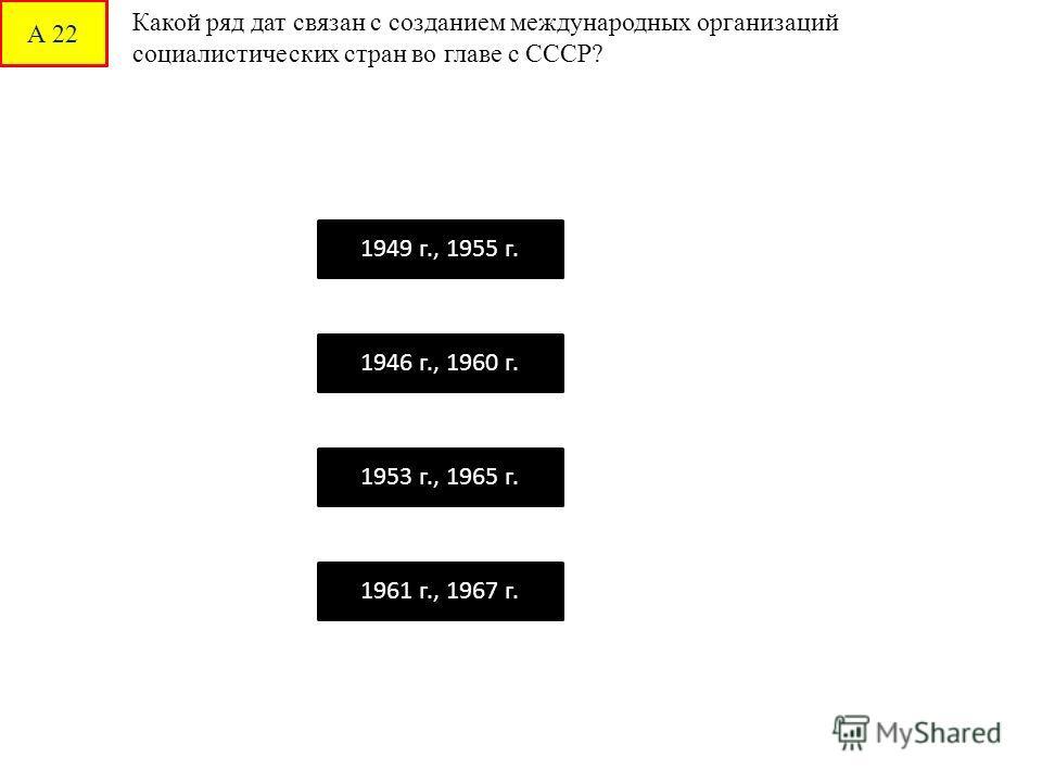А 22 Какой ряд дат связан с созданием международных организаций социалистических стран во главе с СССР? 1949 г., 1955 г. 1946 г., 1960 г. 1953 г., 1965 г. 1961 г., 1967 г.