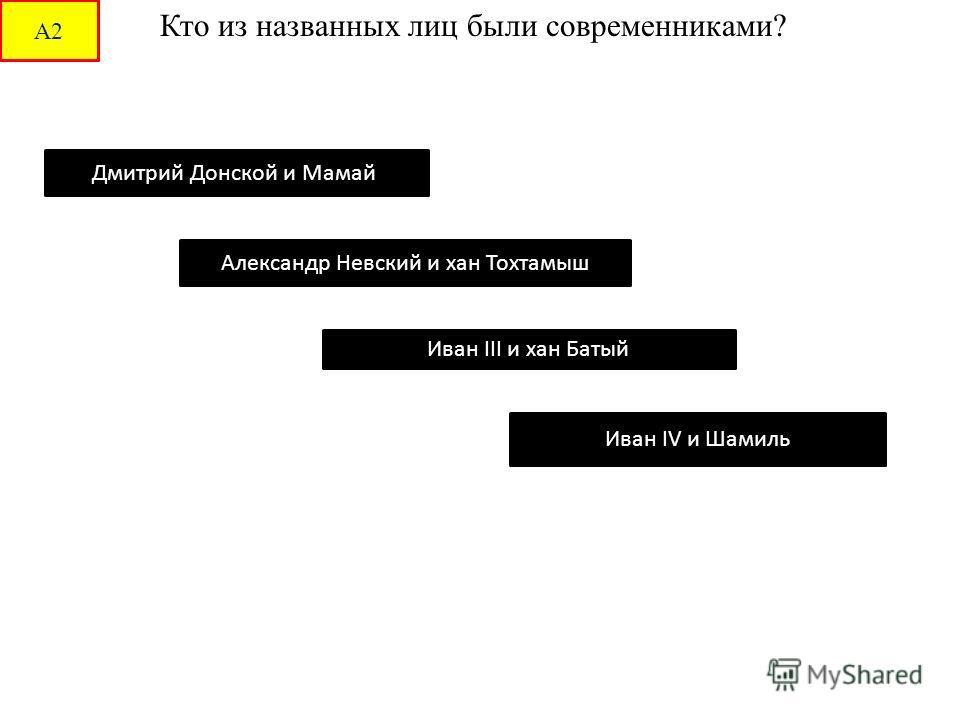 Кто из названных лиц были современниками? Дмитрий Донской и Мамай Александр Невский и хан Тохтамыш Иван III и хан Батый Иван IV и Шамиль А2