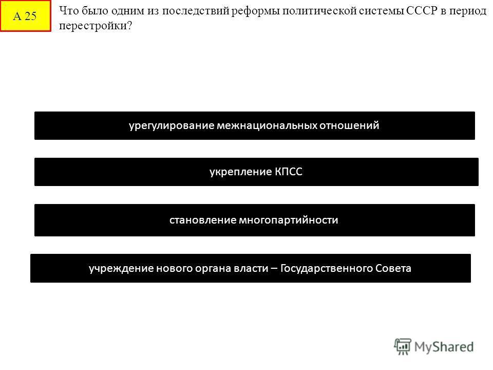 А 25 Что было одним из последствий реформы политической системы СССР в период перестройки? становление многопартийности урегулирование межнациональных отношений укрепление КПСС учреждение нового органа власти – Государственного Совета