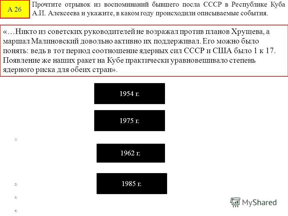 А 26 1) 2) 3) 4) Прочтите отрывок из воспоминаний бывшего посла СССР в Республике Куба А.И. Алексеева и укажите, в каком году происходили описываемые события. «…Никто из советских руководителей не возражал против планов Хрущева, а маршал Малиновский