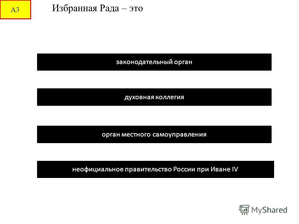 А3 Избранная Рада – это законодательный орган орган местного самоуправления духовная коллегия неофициальное правительство России при Иване IV