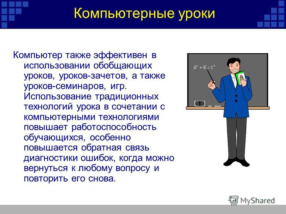 Компьютерные уроки Компьютер также эффективен в использовании обобщающих уроков, уроков-зачетов, а также уроков-семинаров, игр. Использование традиционных технологий урока в сочетании с компьютерными технологиями повышает работоспособность обучающихс