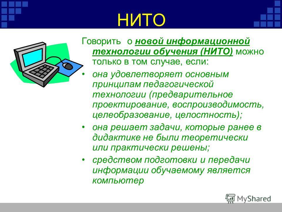 НИТО Говорить о новой информационной технологии обучения (НИТО) можно только в том случае, если: она удовлетворяет основным принципам педагогической технологии (предварительное проектирование, воспроизводимость, целеобразование, целостность); она реш