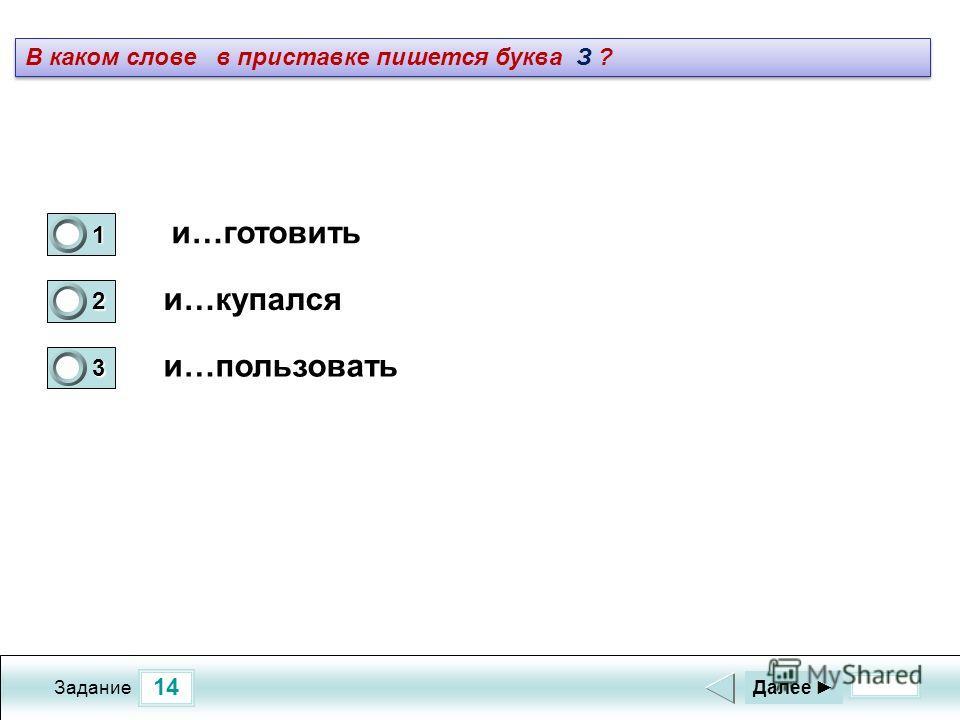 14 Задание и…готовить и…купался и…пользовать Далее 1 1 2 0 3 0 В каком слове в приставке пишется буква З ?