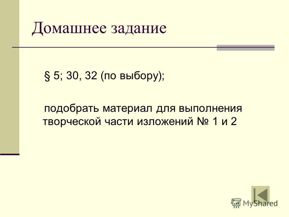 Домашнее задание § 5; 30, 32 (по выбору); подобрать материал для выполнения творческой части изложений 1 и 2