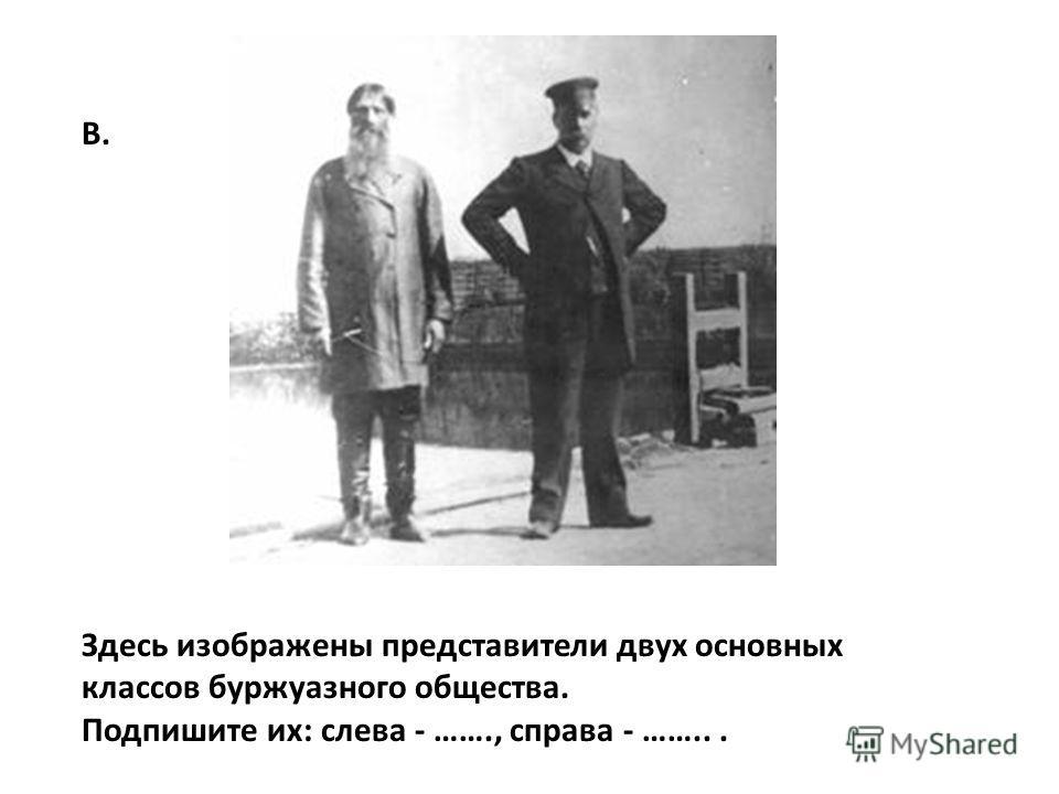 Здесь изображены представители двух основных классов буржуазного общества. Подпишите их: слева - ……., справа - ……... В.