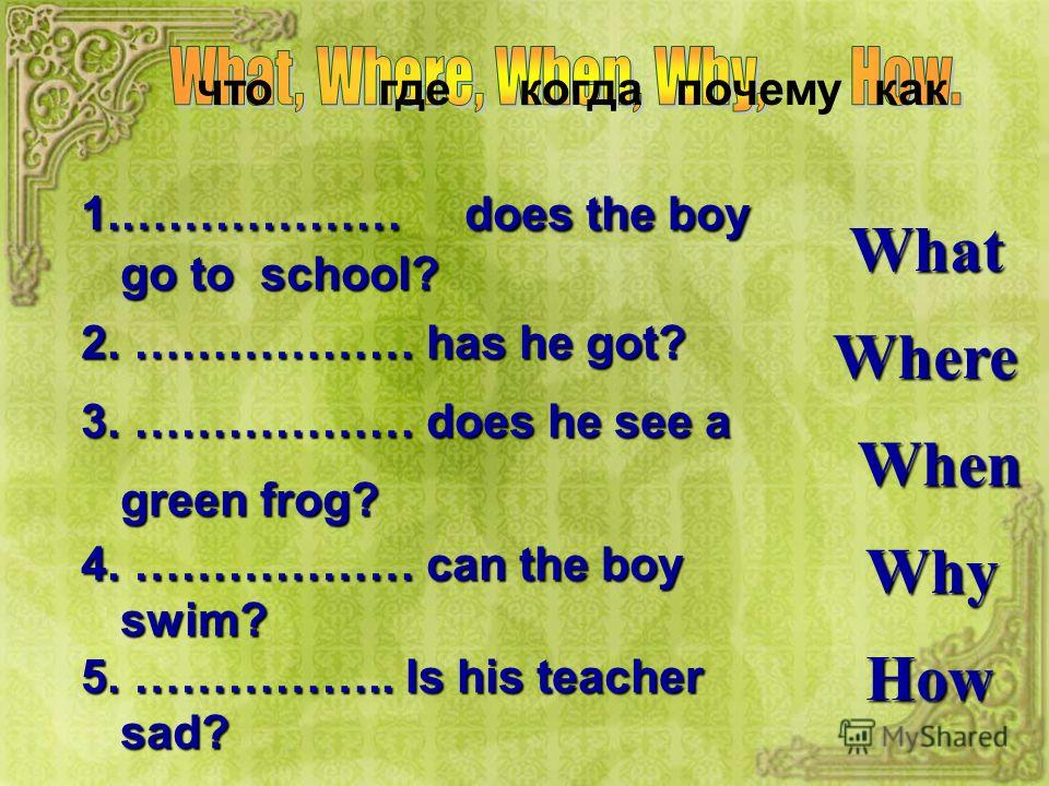 чтогдекогдапочемукак What Where When Why How 1.……………… does the boy go to school? 2. ……………… has he got? 3. ……………… does he see a green frog? 4. ……………… can the boy swim? 5. …………….. Is his teacher sad?