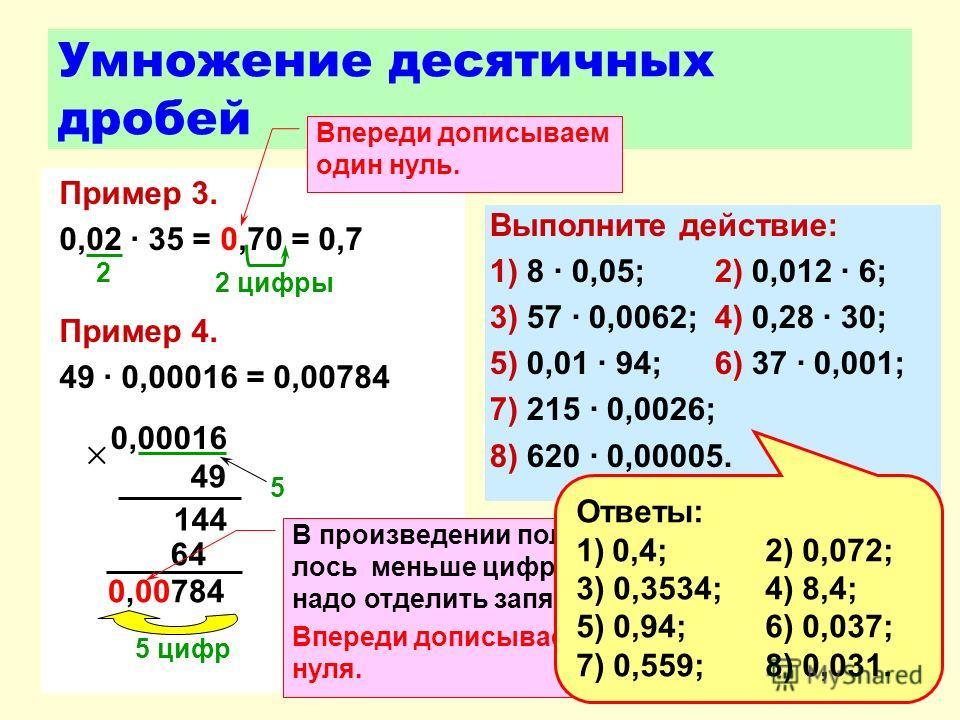 Умножение десятичных дробей Пример 3. 0,02 35 = 0,70 = 0,7 Пример 4. 49 0,00016 = 0,00784 2 0,00016 49 0,00784 144 64 5 5 цифр 2 цифры В произведении получи- лось меньше цифр, чем надо отделить запятой. Впереди дописываем три нуля. Впереди дописываем
