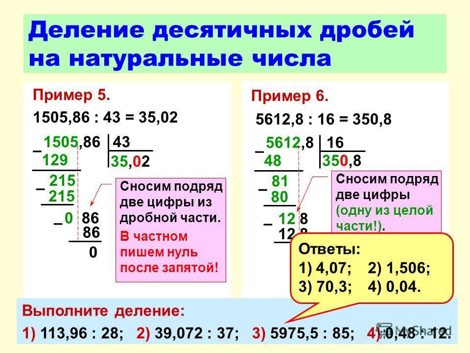 Пример 5. 1505,86 : 43 = 35,02 Деление десятичных дробей на натуральные числа 1505,86 43 129 – 215 35,02 – 0 0 86 86 – Пример 6. 5612,8 : 16 = 350,8 5612,8 16 48 – 81 80 350,8 – 0 12 8 – Сносим подряд две цифры (одну из целой части!). В частном пишем